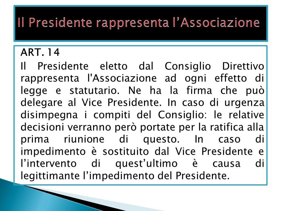ART. 14 Il Presidente eletto dal Consiglio Direttivo rappresenta l'Associazione ad ogni effetto di legge e statutario. Ne ha la firma che può delegare