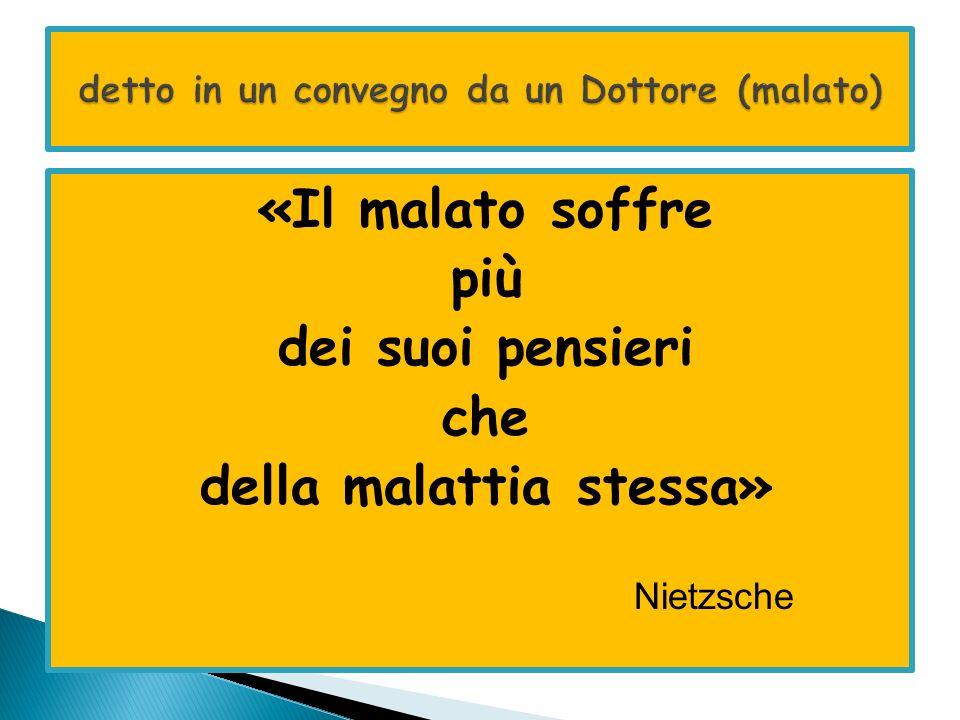 «Il malato soffre più dei suoi pensieri che della malattia stessa» Nietzsche