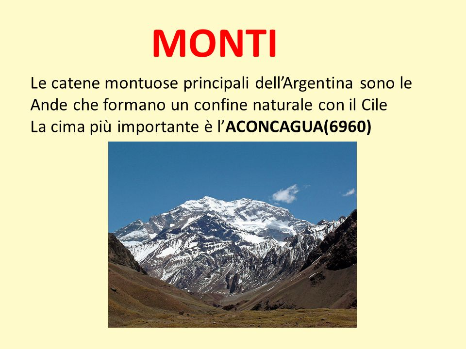 MONTI Le catene montuose principali dellArgentina sono le Ande che formano un confine naturale con il Cile La cima più importante è lACONCAGUA(6960)
