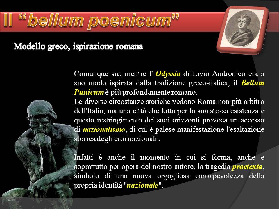 Comunque sia, mentre l' Odyssia di Livio Andronico era a suo modo ispirata dalla tradizione greco-italica, il Bellum Punicum è più profondamente roman
