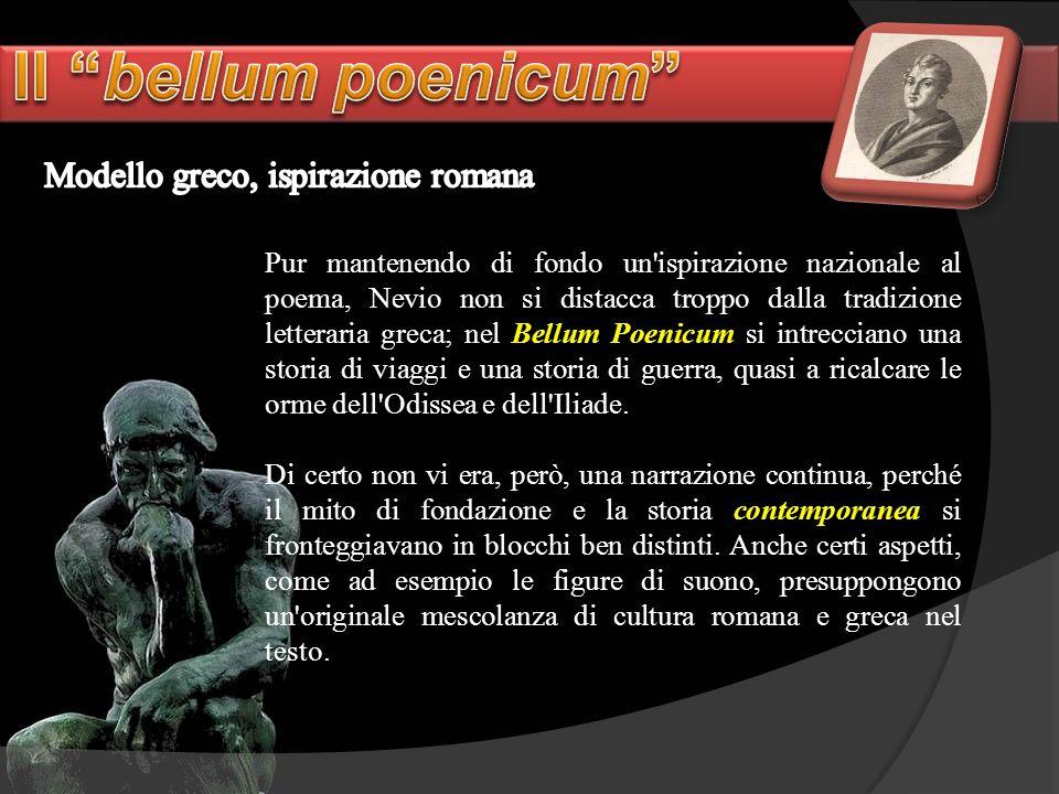 Pur mantenendo di fondo un'ispirazione nazionale al poema, Nevio non si distacca troppo dalla tradizione letteraria greca; nel Bellum Poenicum si intr