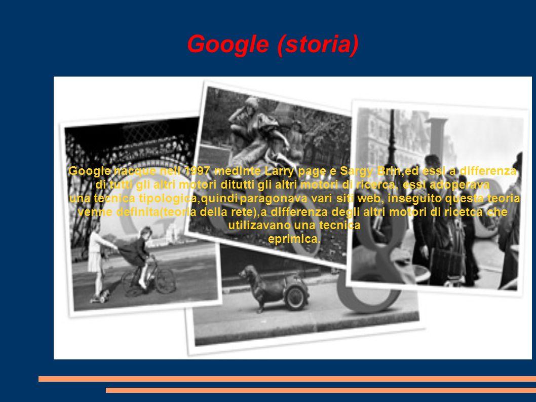 Google (storia) Google nacque nell 1997 medinte Larry page e Sargy Brin,ed essi a differenza di tutti gli altri motori ditutti gli altri motori di ricerca, essi adoperava una tecnica tipologica,quindi paragonava vari siti web, inseguito questa teoria venne definita(teoria della rete),a differenza degli altri motori di ricetca che utilizavano una tecnica eprimica.