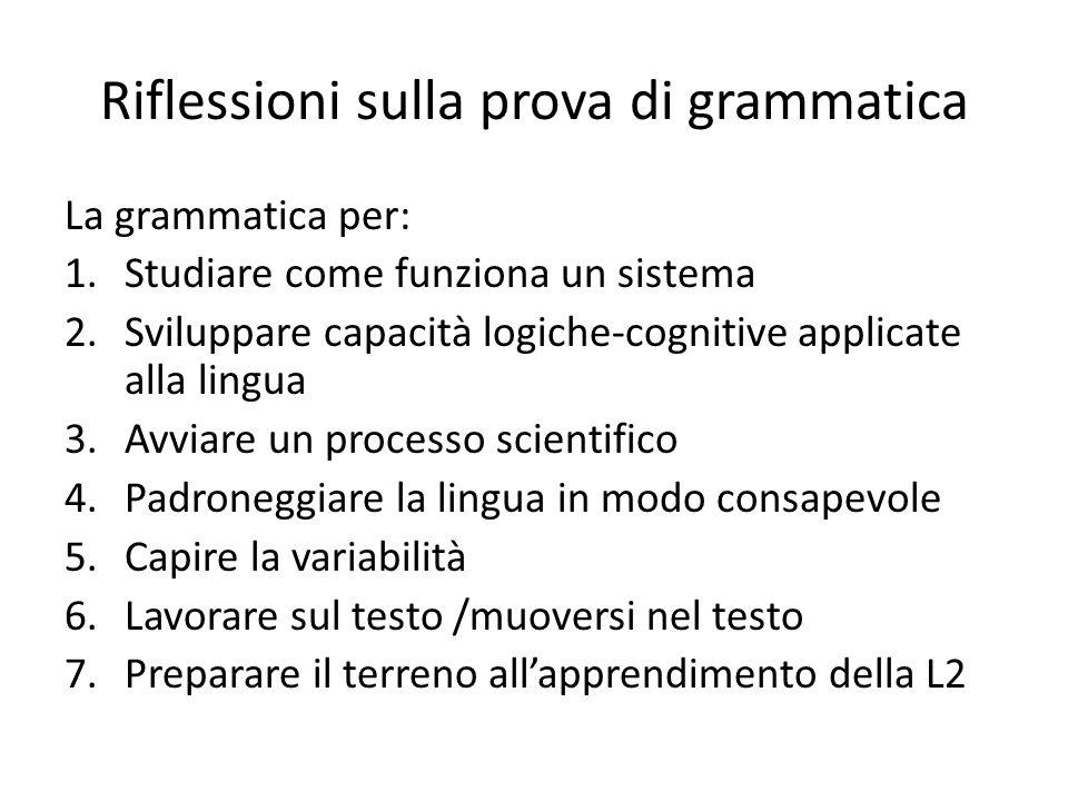 Riflessioni sulla prova di grammatica La grammatica per: 1.Studiare come funziona un sistema 2.Sviluppare capacità logiche-cognitive applicate alla li