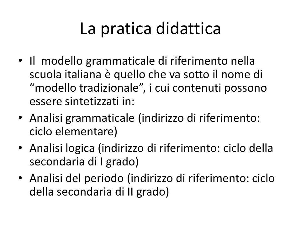 La pratica didattica Il modello grammaticale di riferimento nella scuola italiana è quello che va sotto il nome di modello tradizionale, i cui contenu