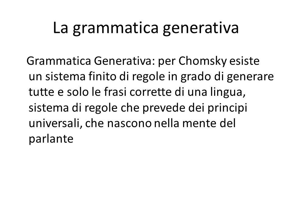 La grammatica generativa Grammatica Generativa: per Chomsky esiste un sistema finito di regole in grado di generare tutte e solo le frasi corrette di
