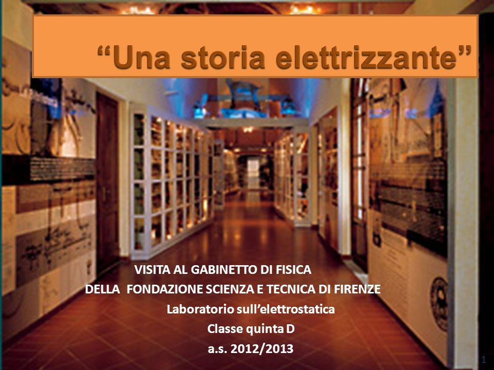 VISITA AL GABINETTO DI FISICA DELLA FONDAZIONE SCIENZA E TECNICA DI FIRENZE Laboratorio sullelettrostatica Classe quinta D a.s. 2012/2013 1