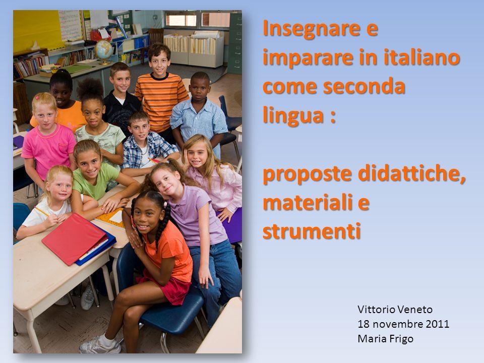 Insegnare e imparare in italiano come seconda lingua : proposte didattiche, materiali e strumenti Vittorio Veneto 18 novembre 2011 Maria Frigo