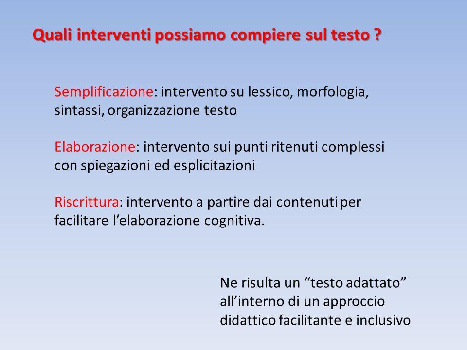 Quali interventi possiamo compiere sul testo ? Semplificazione: intervento su lessico, morfologia, sintassi, organizzazione testo Elaborazione: interv