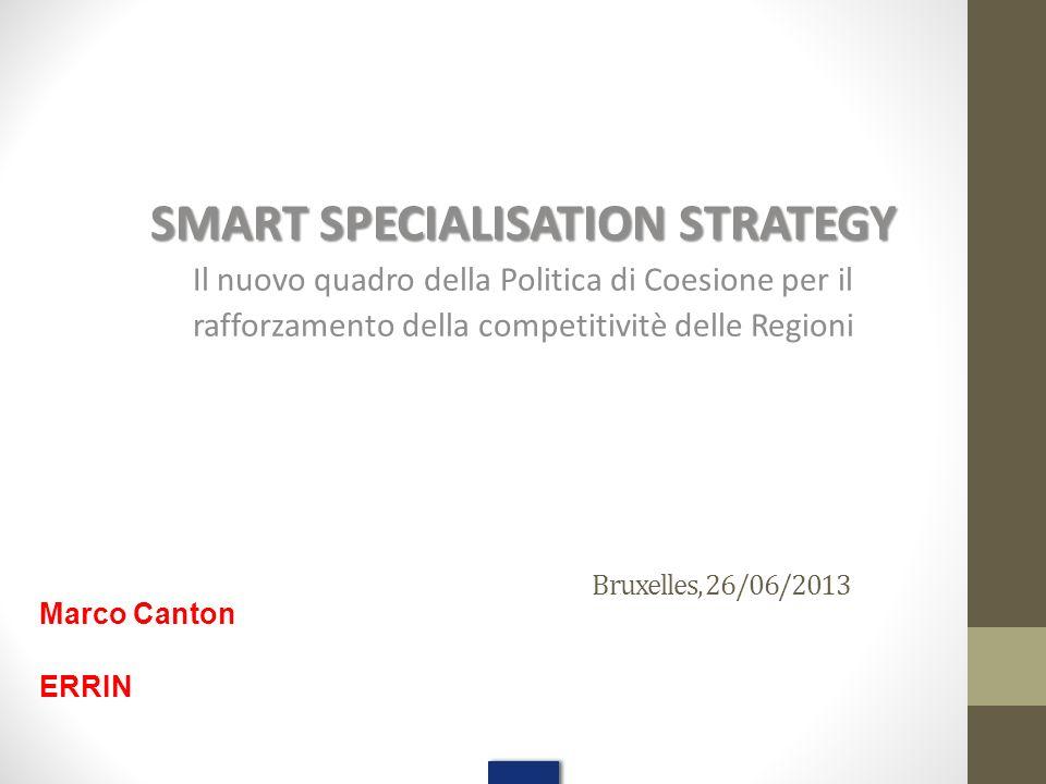 Bruxelles, 26/06/2013 SMART SPECIALISATION STRATEGY Il nuovo quadro della Politica di Coesione per il rafforzamento della competitivitè delle Regioni Marco Canton ERRIN