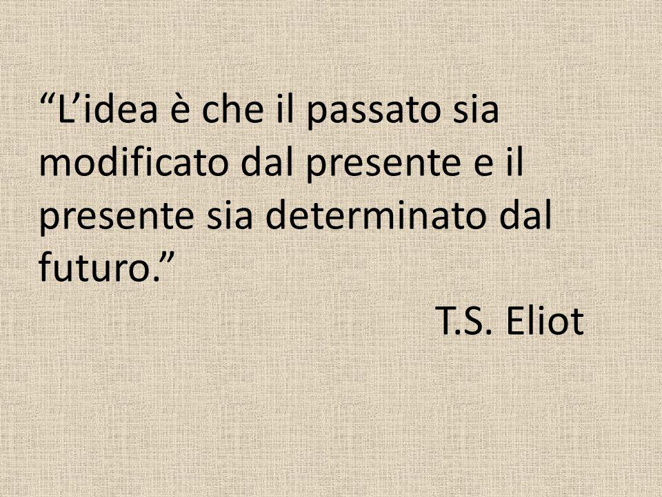 L idea è che il passato sia modificato dal presente e il presente sia determinato dal futuro. T.S. Eliot