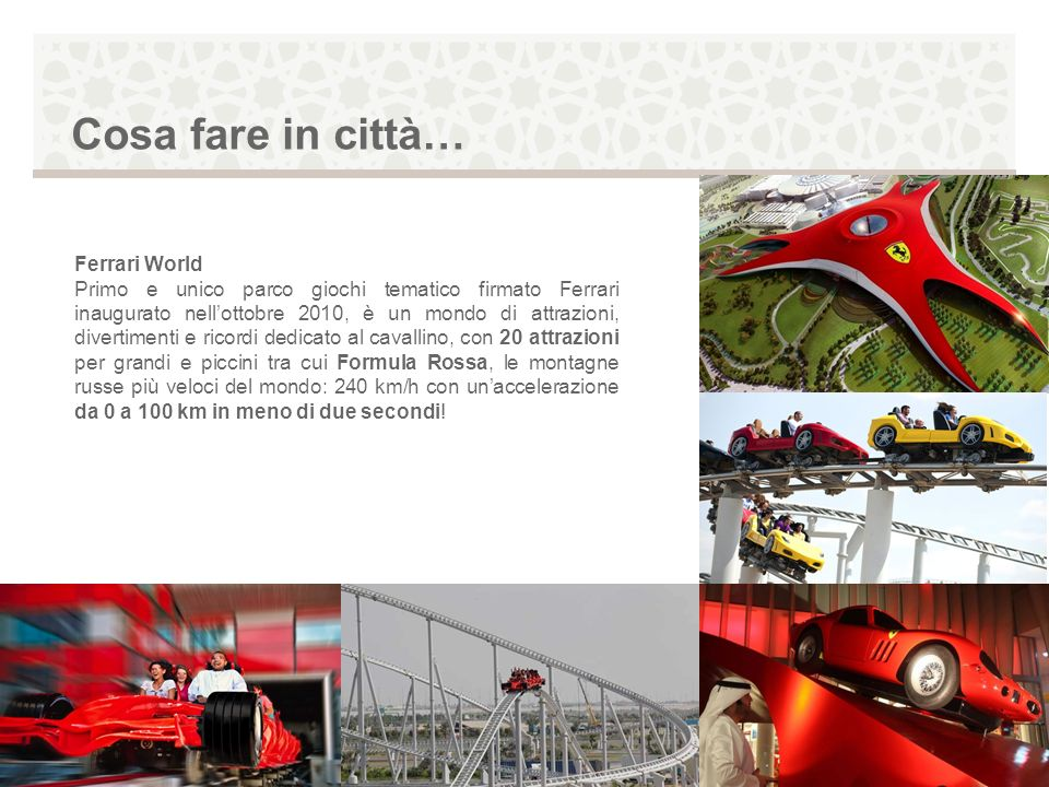 Ferrari World Primo e unico parco giochi tematico firmato Ferrari inaugurato nellottobre 2010, è un mondo di attrazioni, divertimenti e ricordi dedica