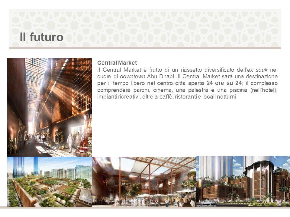 Il futuro Central Market Il Central Market è frutto di un riassetto diversificato dellex souk nel cuore di downtown Abu Dhabi. Il Central Market sarà
