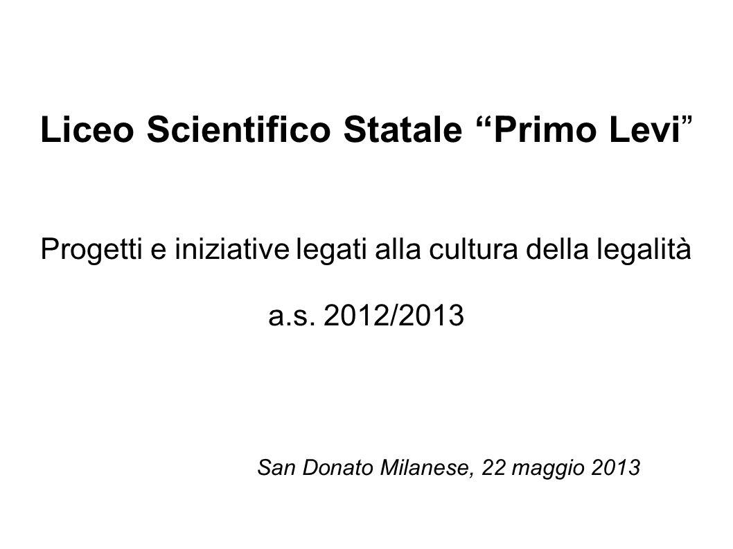 Liceo Scientifico Statale Primo Levi Progetti e iniziative legati alla cultura della legalità a.s. 2012/2013 San Donato Milanese, 22 maggio 2013