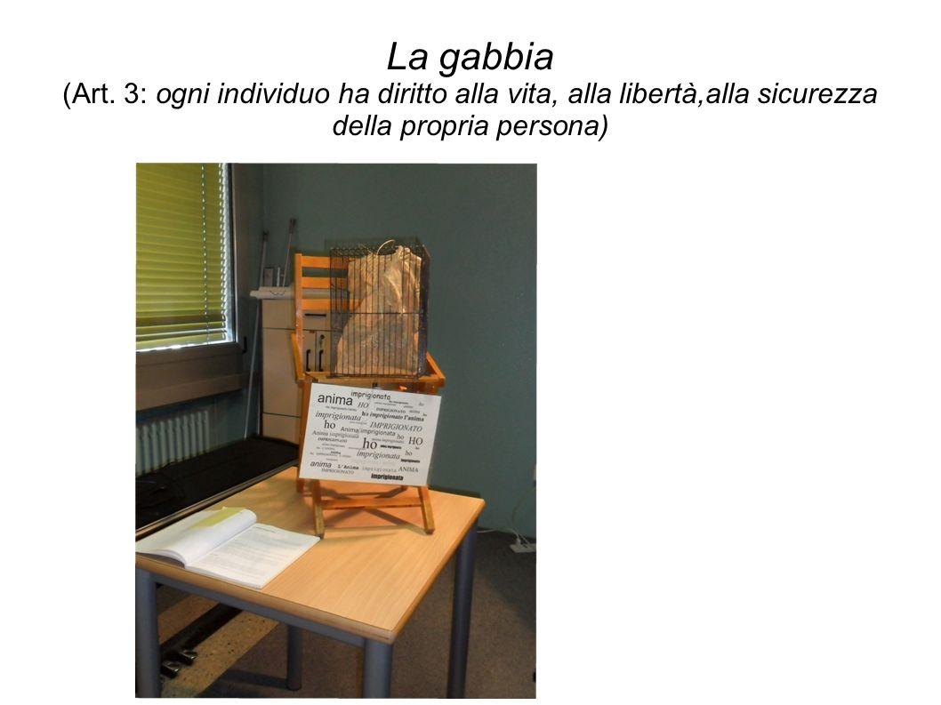 La gabbia (Art. 3: ogni individuo ha diritto alla vita, alla libertà,alla sicurezza della propria persona)