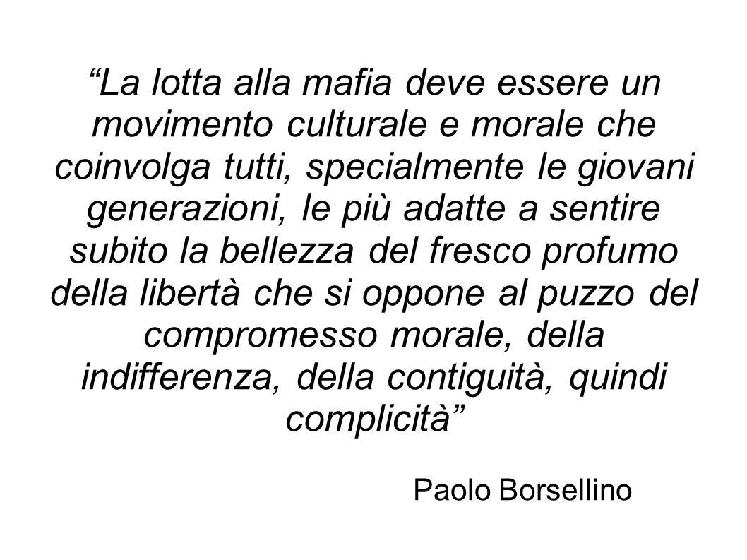 La lotta alla mafia deve essere un movimento culturale e morale che coinvolga tutti, specialmente le giovani generazioni, le più adatte a sentire subi