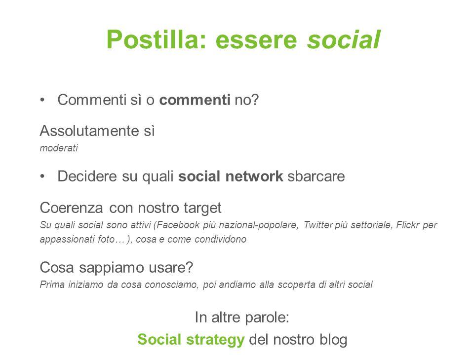 Postilla: essere social Commenti sì o commenti no? Assolutamente sì moderati Decidere su quali social network sbarcare Coerenza con nostro target Su q