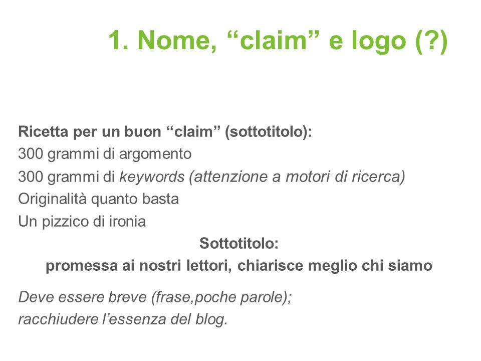 1. Nome, claim e logo (?) Ricetta per un buon claim (sottotitolo): 300 grammi di argomento 300 grammi di keywords (attenzione a motori di ricerca) Ori