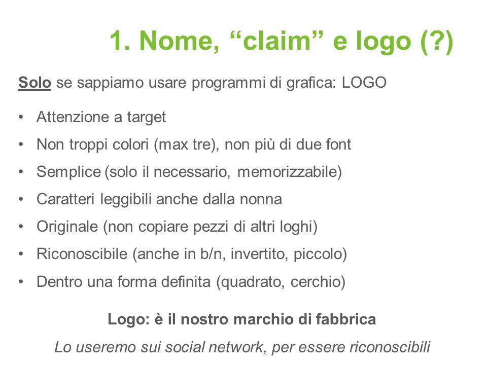 1. Nome, claim e logo (?) Solo se sappiamo usare programmi di grafica: LOGO Attenzione a target Non troppi colori (max tre), non più di due font Sempl