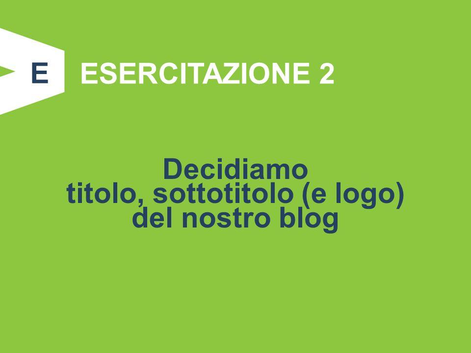 ESERCITAZIONE 2 Decidiamo titolo, sottotitolo (e logo) del nostro blog E