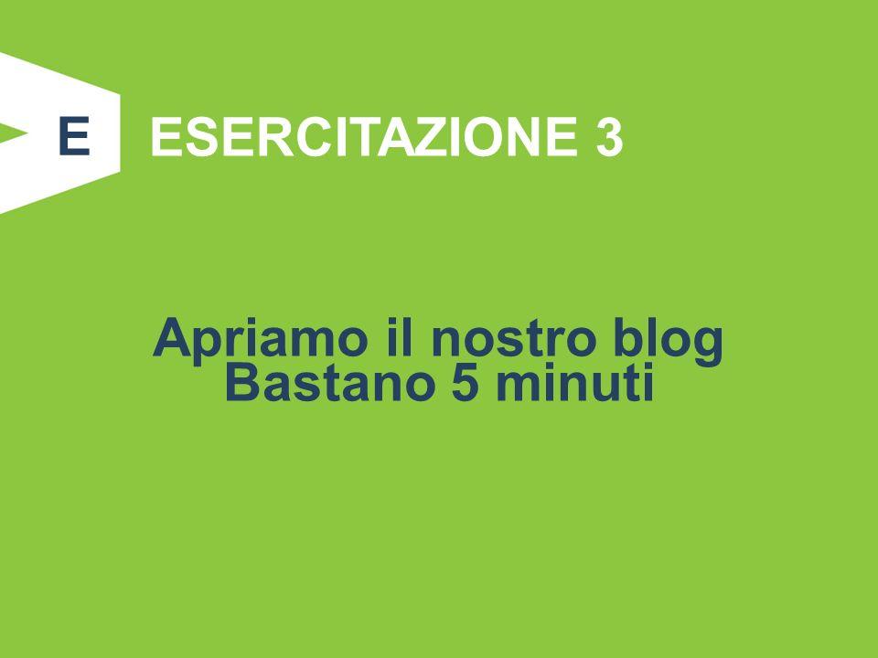 ESERCITAZIONE 3 Apriamo il nostro blog Bastano 5 minuti E