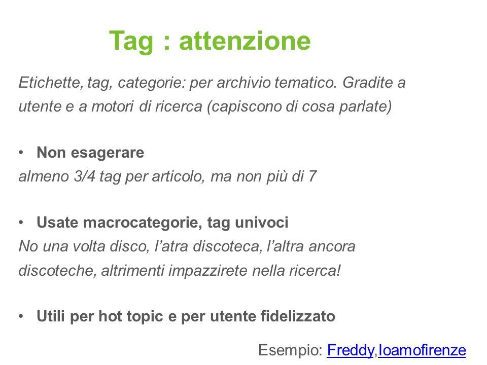 Tag : attenzione Etichette, tag, categorie: per archivio tematico. Gradite a utente e a motori di ricerca (capiscono di cosa parlate) Non esagerare al