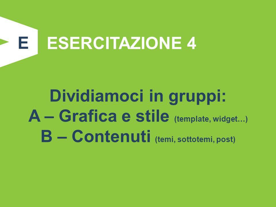 ESERCITAZIONE 4 Dividiamoci in gruppi: A – Grafica e stile (template, widget…) B – Contenuti (temi, sottotemi, post) E