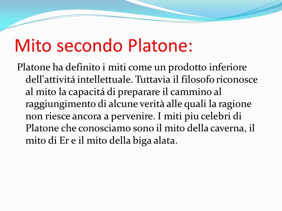 Mito secondo Platone: Platone ha definito i miti come un prodotto inferiore dell'attivitá intellettuale. Tuttavia il filosofo riconosce al mito la cap