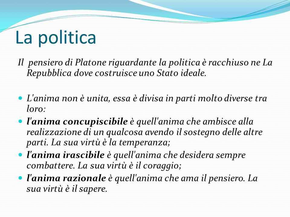 La politica Il pensiero di Platone riguardante la politica è racchiuso ne La Repubblica dove costruisce uno Stato ideale. L'anima non è unita, essa è