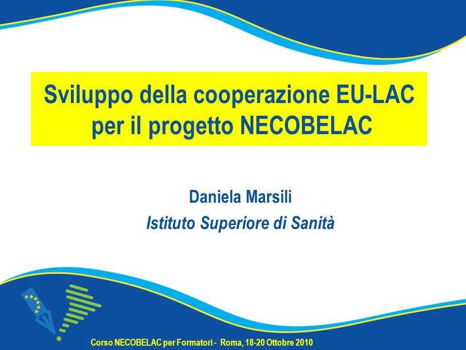 Sviluppo della cooperazione EU-LAC per il progetto NECOBELAC Daniela Marsili Istituto Superiore di Sanità Corso NECOBELAC per Formatori - Roma, 18-20 Ottobre 2010