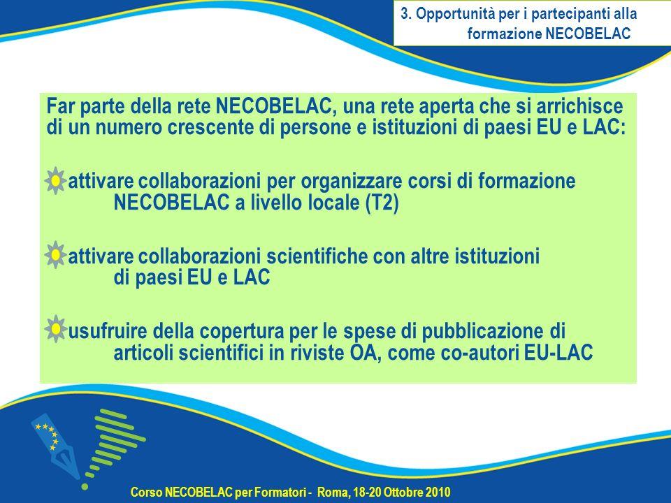 Far parte della rete NECOBELAC, una rete aperta che si arrichisce di un numero crescente di persone e istituzioni di paesi EU e LAC: attivare collaborazioni per organizzare corsi di formazione NECOBELAC a livello locale (T2) attivare collaborazioni scientifiche con altre istituzioni di paesi EU e LAC usufruire della copertura per le spese di pubblicazione di articoli scientifici in riviste OA, come co-autori EU-LAC Corso NECOBELAC per Formatori - Roma, 18-20 Ottobre 2010 3.