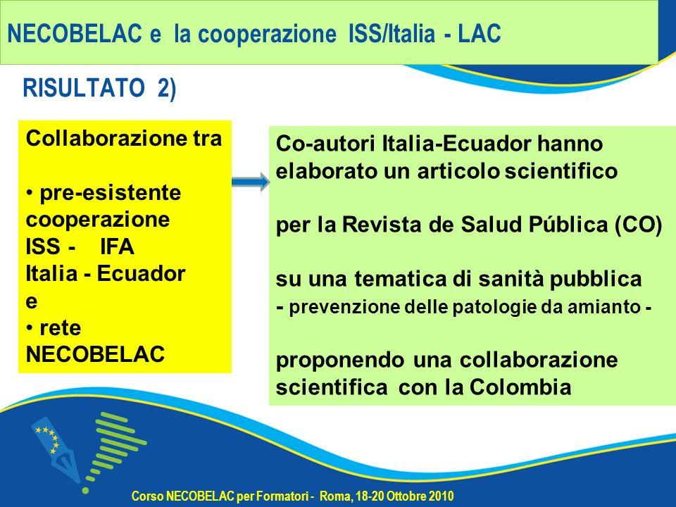 NECOBELAC e la cooperazione ISS/Italia - LAC RISULTATO 2) Corso NECOBELAC per Formatori - Roma, 18-20 Ottobre 2010 Co-autori Italia-Ecuador hanno elaborato un articolo scientifico per la Revista de Salud Pública (CO) su una tematica di sanità pubblica - prevenzione delle patologie da amianto - proponendo una collaborazione scientifica con la Colombia Collaborazione tra pre-esistente cooperazione ISS - IFA Italia - Ecuador e rete NECOBELAC