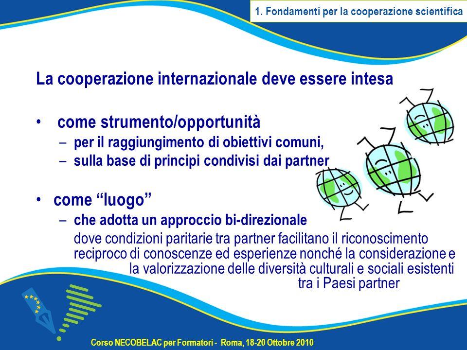 La cooperazione internazionale deve essere intesa come strumento/opportunità – per il raggiungimento di obiettivi comuni, – sulla base di principi condivisi dai partner come luogo – che adotta un approccio bi-direzionale dove condizioni paritarie tra partner facilitano il riconoscimento reciproco di conoscenze ed esperienze nonché la considerazione e la valorizzazione delle diversità culturali e sociali esistenti tra i Paesi partner Corso NECOBELAC per Formatori - Roma, 18-20 Ottobre 2010 1.