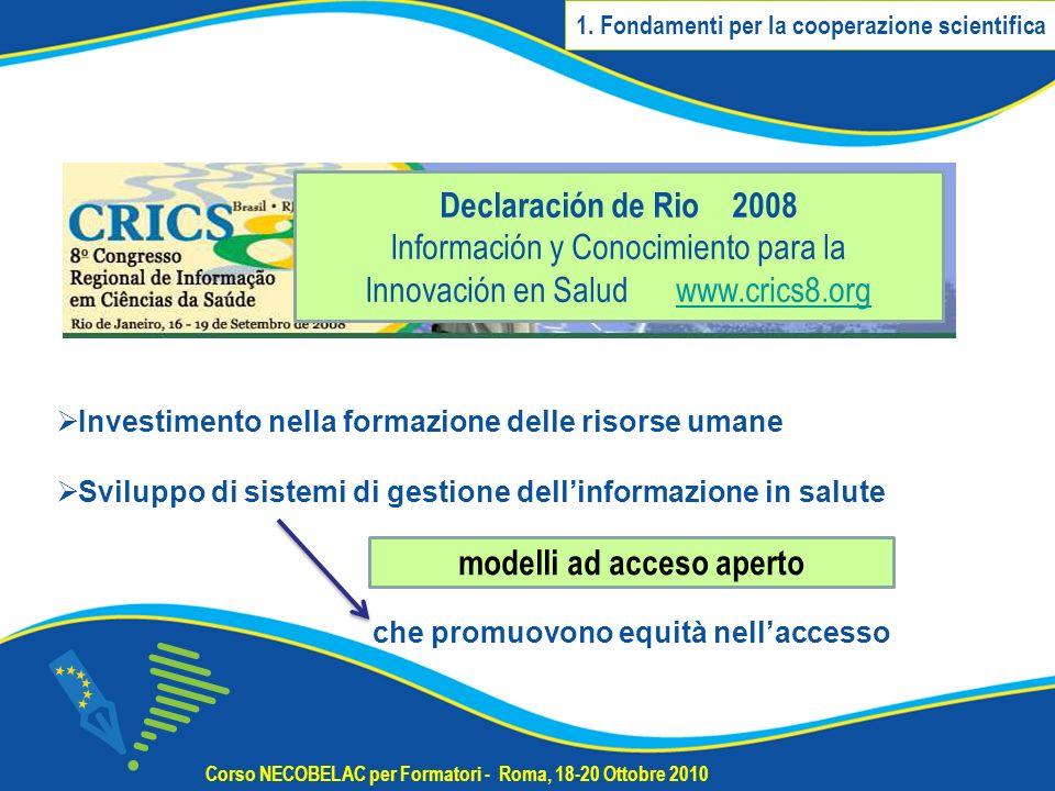 Corso NECOBELAC per Formatori - Roma, 18-20 Ottobre 2010 Declaración de Rio 2008 Información y Conocimiento para la Innovación en Salud www.crics8.orgwww.crics8.org Investimento nella formazione delle risorse umane Sviluppo di sistemi di gestione dellinformazione in salute che promuovono equità nellaccesso modelli ad acceso aperto 1.