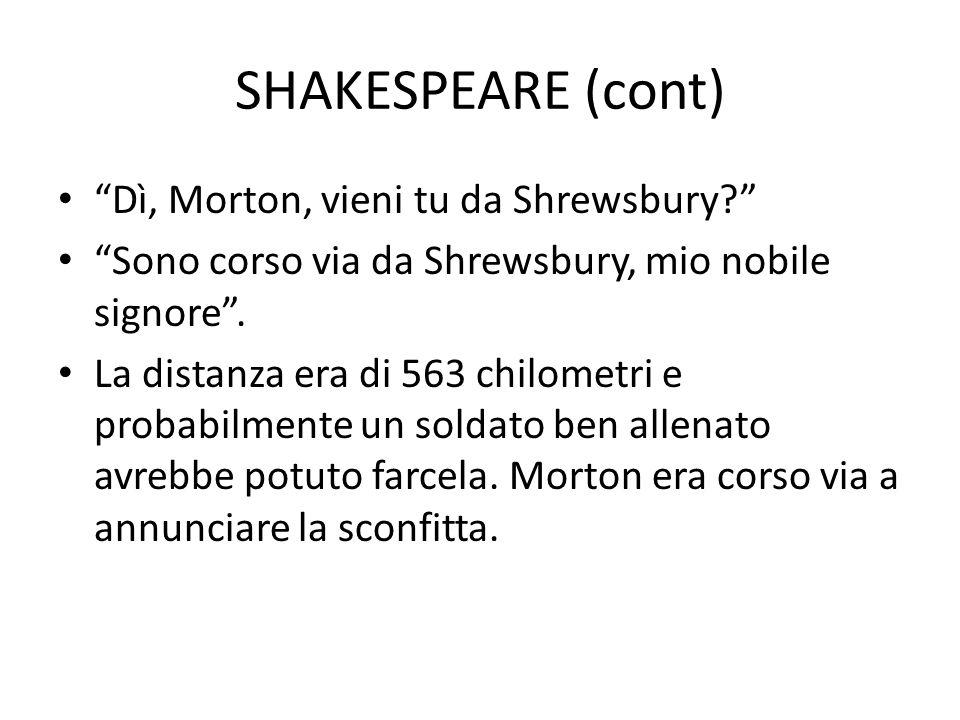 SHAKESPEARE (cont) Dì, Morton, vieni tu da Shrewsbury? Sono corso via da Shrewsbury, mio nobile signore. La distanza era di 563 chilometri e probabilm
