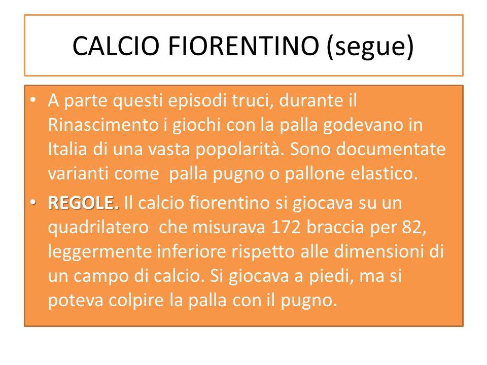CALCIO FIORENTINO (segue) A parte questi episodi truci, durante il Rinascimento i giochi con la palla godevano in Italia di una vasta popolarità. Sono
