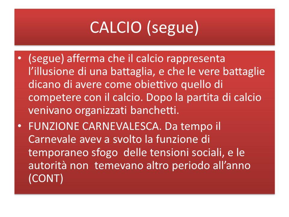 CALCIO (segue) (segue) afferma che il calcio rappresenta lillusione di una battaglia, e che le vere battaglie dicano di avere come obiettivo quello di