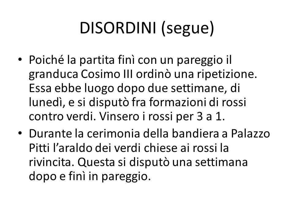 DISORDINI (segue) Poiché la partita finì con un pareggio il granduca Cosimo III ordinò una ripetizione. Essa ebbe luogo dopo due settimane, di lunedì,