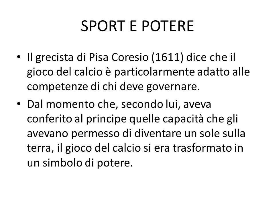 SPORT E POTERE Il grecista di Pisa Coresio (1611) dice che il gioco del calcio è particolarmente adatto alle competenze di chi deve governare. Dal mom
