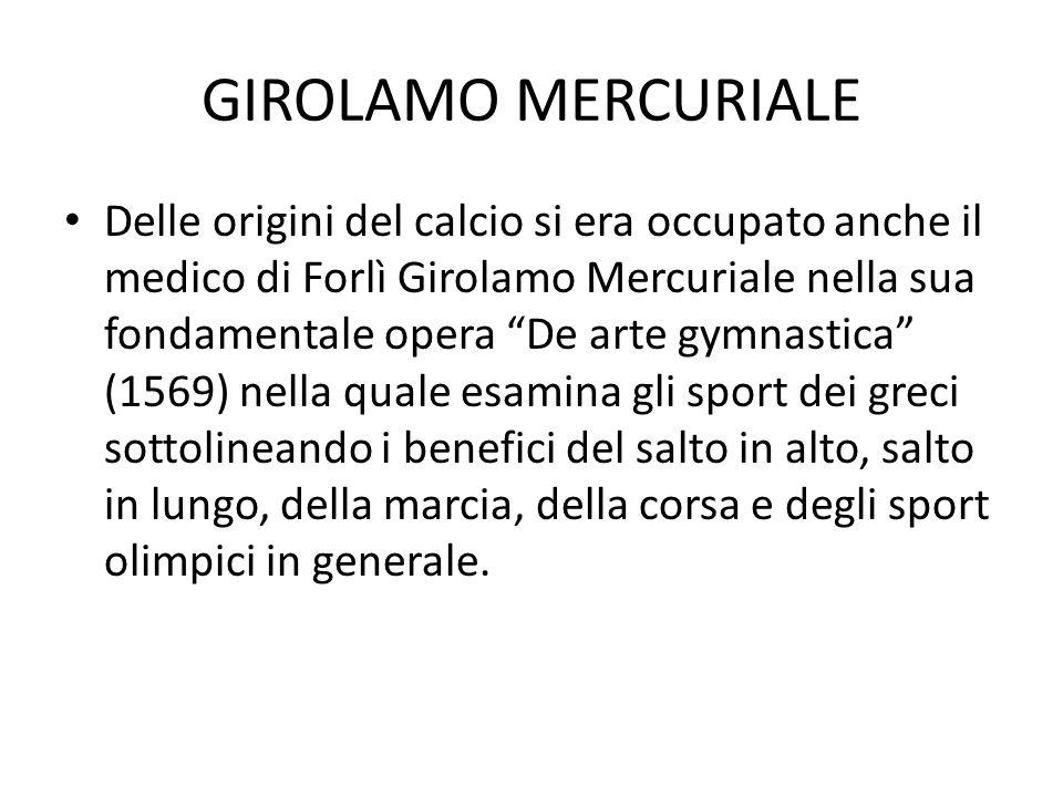 GIROLAMO MERCURIALE Delle origini del calcio si era occupato anche il medico di Forlì Girolamo Mercuriale nella sua fondamentale opera De arte gymnast