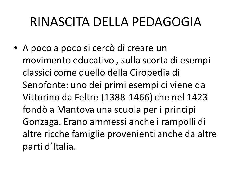 RINASCITA DELLA PEDAGOGIA A poco a poco si cercò di creare un movimento educativo, sulla scorta di esempi classici come quello della Ciropedia di Seno
