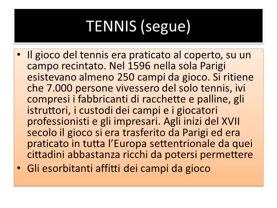 TENNIS (segue) Il gioco del tennis era praticato al coperto, su un campo recintato. Nel 1596 nella sola Parigi esistevano almeno 250 campi da gioco. S