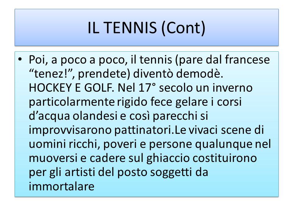 IL TENNIS (Cont) Poi, a poco a poco, il tennis (pare dal francese tenez!, prendete) diventò demodè. HOCKEY E GOLF. Nel 17° secolo un inverno particola