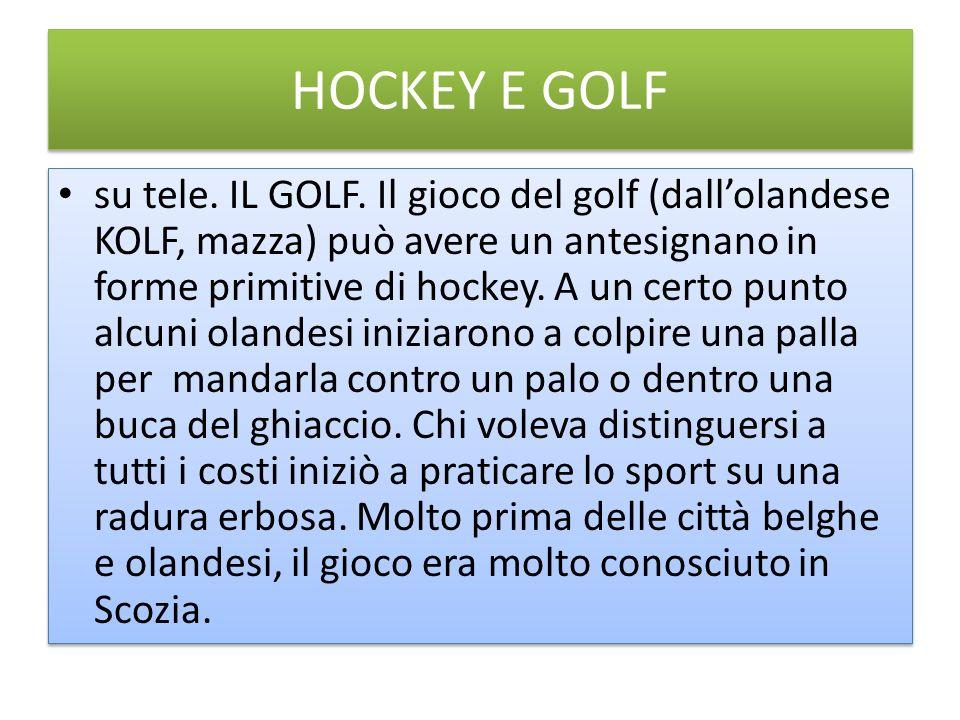 HOCKEY E GOLF su tele. IL GOLF. Il gioco del golf (dallolandese KOLF, mazza) può avere un antesignano in forme primitive di hockey. A un certo punto a