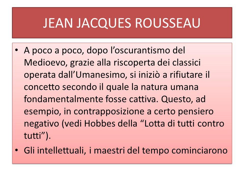 JEAN JACQUES ROUSSEAU A poco a poco, dopo loscurantismo del Medioevo, grazie alla riscoperta dei classici operata dallUmanesimo, si iniziò a rifiutare