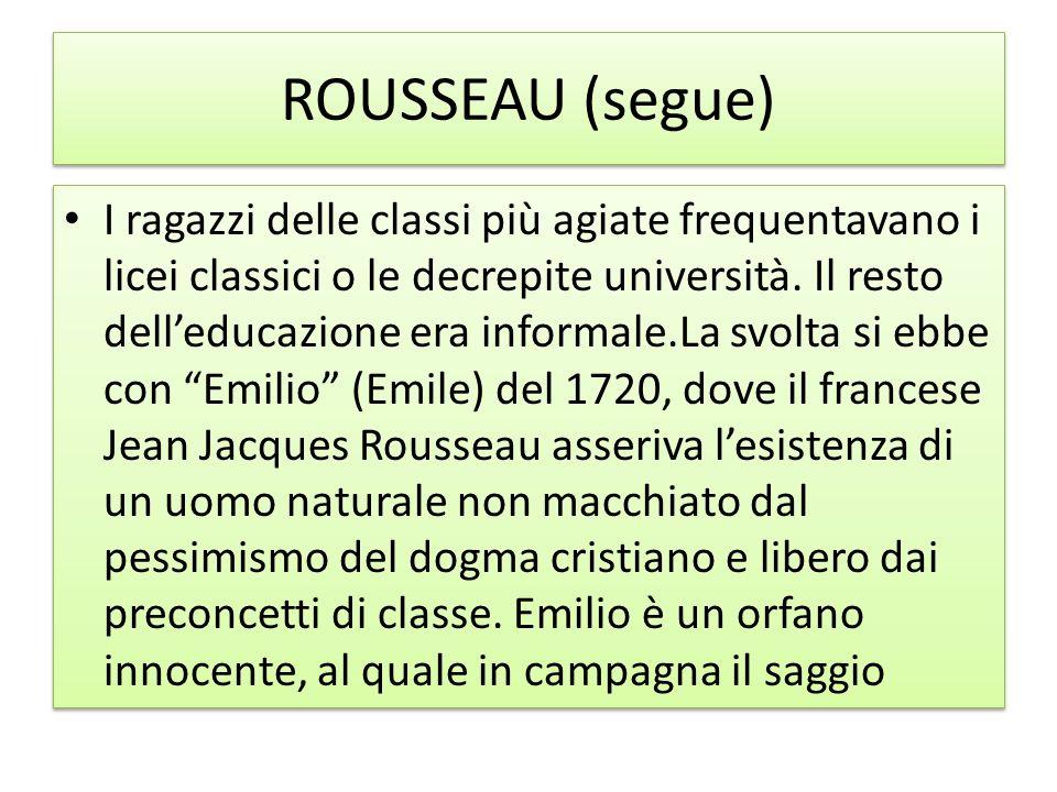 ROUSSEAU (segue) I ragazzi delle classi più agiate frequentavano i licei classici o le decrepite università. Il resto delleducazione era informale.La