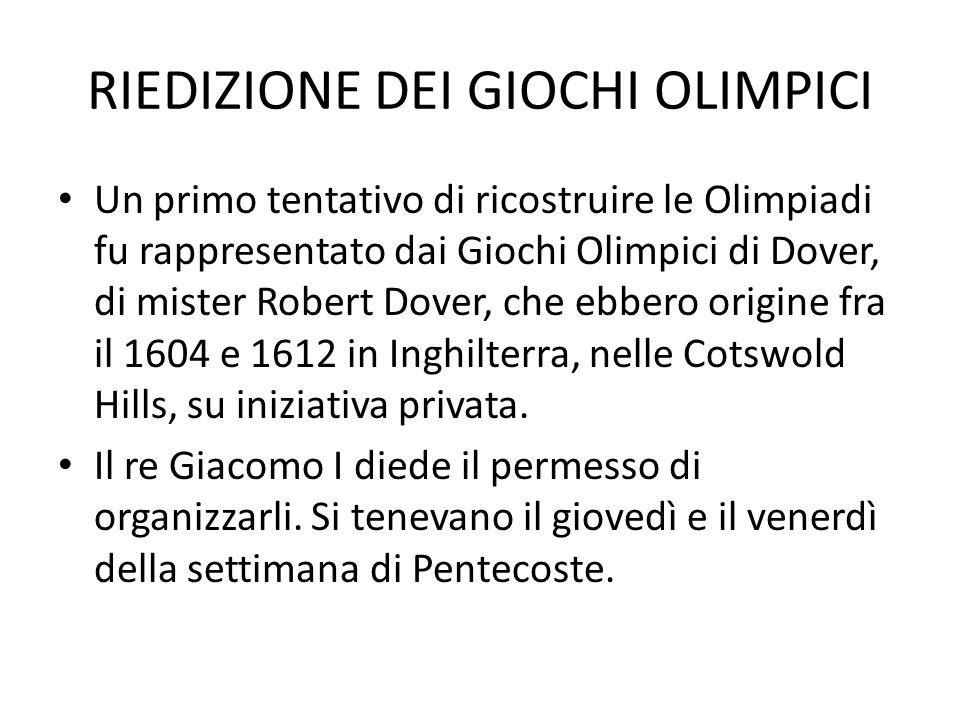 RIEDIZIONE DEI GIOCHI OLIMPICI Un primo tentativo di ricostruire le Olimpiadi fu rappresentato dai Giochi Olimpici di Dover, di mister Robert Dover, c
