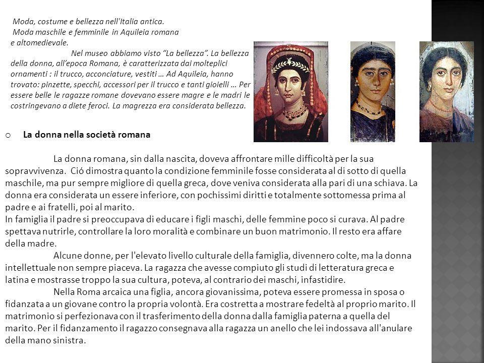 o La donna nella società romana La donna romana, sin dalla nascita, doveva affrontare mille difficoltà per la sua sopravvivenza. Ciό dimostra quanto l