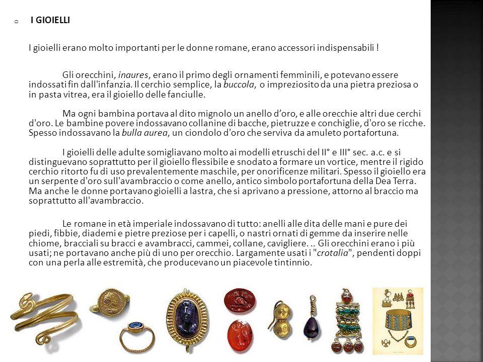 o I GIOIELLI I gioielli erano molto importanti per le donne romane, erano accessori indispensabili ! Gli orecchini, inaures, erano il primo degli orna