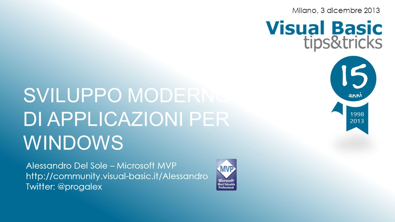 SVILUPPO MODERNO DI APPLICAZIONI PER WINDOWS Alessandro Del Sole – Microsoft MVP http://community.visual-basic.it/Alessandro Twitter: @progalex Milano