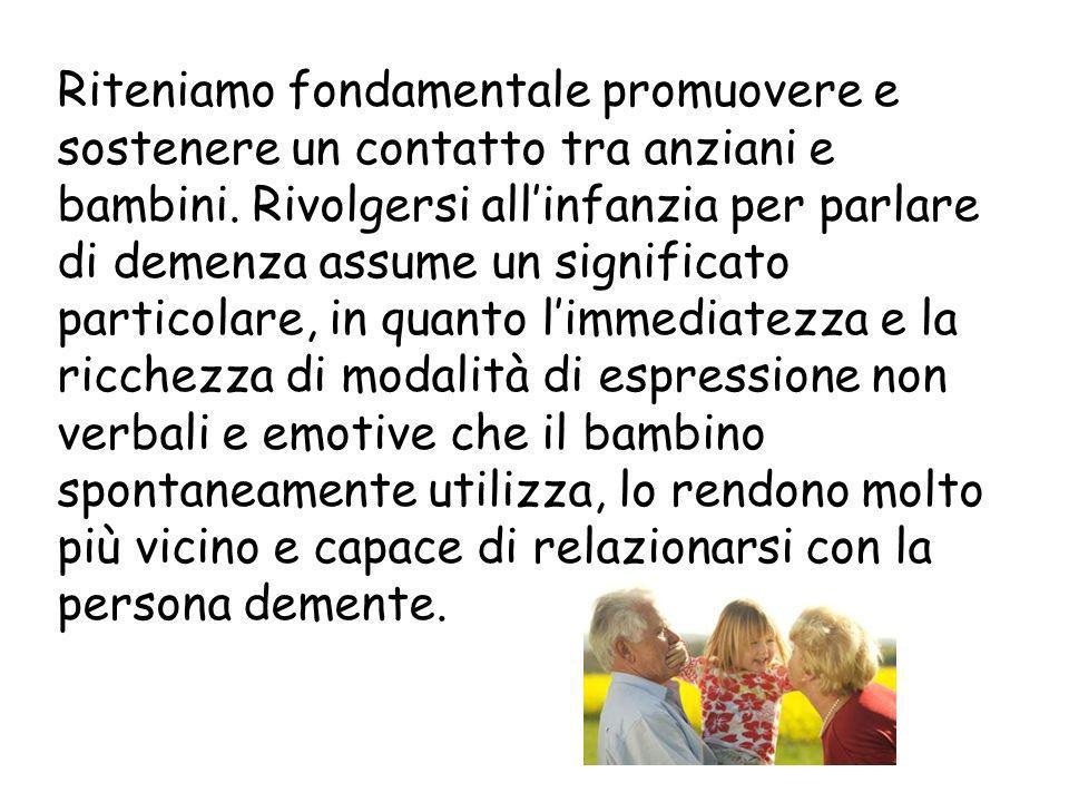 Riteniamo fondamentale promuovere e sostenere un contatto tra anziani e bambini. Rivolgersi allinfanzia per parlare di demenza assume un significato p